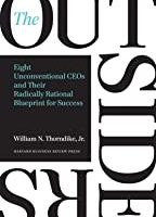 Eight Unconventional CEOs and Their Radically Rational Blueprint for Success by William N. Thorndike